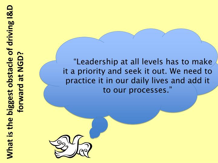 """Leadership at all levels has to make it a priority and seek it out. We need to practice it in our daily lives and add it to our processes."""