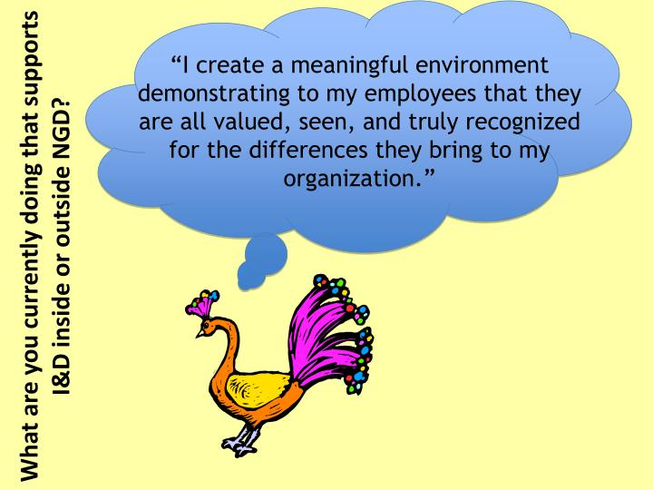 """I create a meaningful environment demonstrating to my employees that they are all valued, seen, and truly recognized for the differences they bring to my organization."""