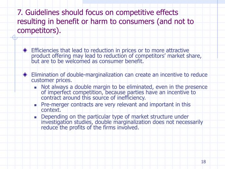 7. Guidelines should focus on competitive effects resulting in benefit or harm to consumers (and not to competitors).