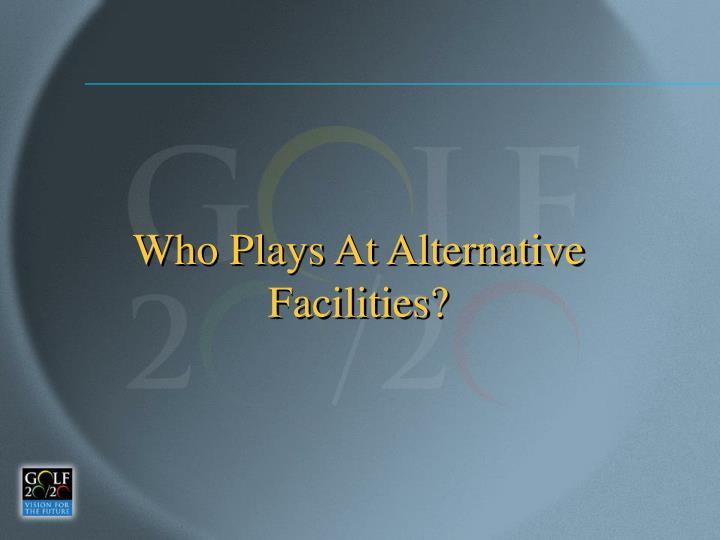 Who Plays At Alternative Facilities?