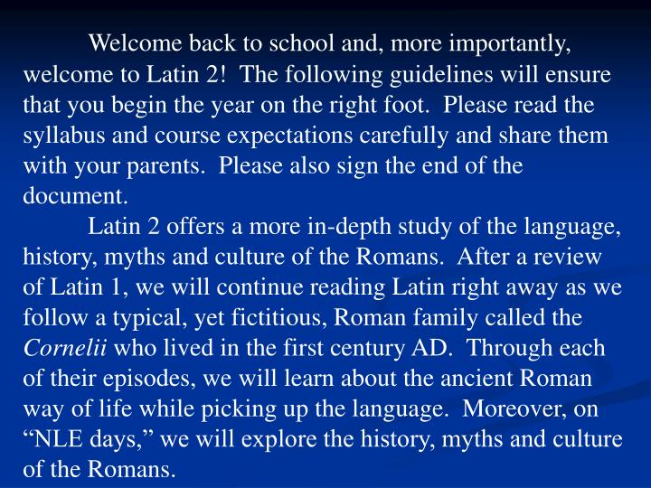 Welcome back to school and, more importantly, welcome to Latin 2!  The following guidelines will ensure that you begin the year on the right foot.  Please read the syllabus and course expectations carefully and share them with your parents.  Please also sign the end of the document.