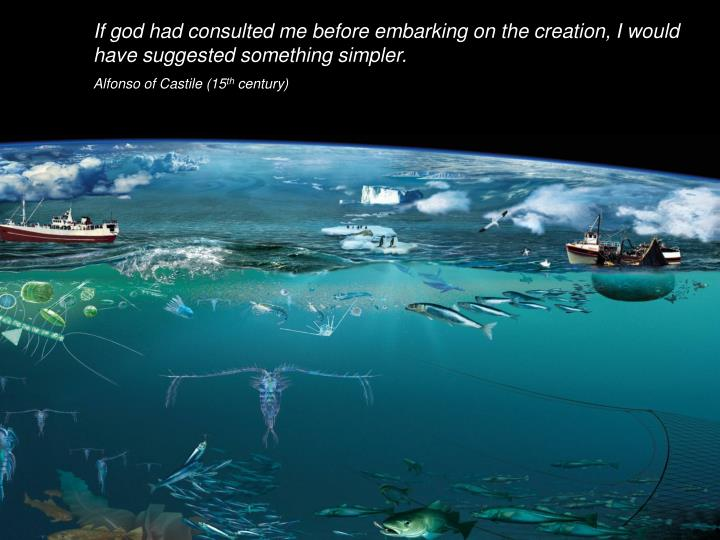 If god had consulted me before embarking on the creation, I would have suggested something simpler.
