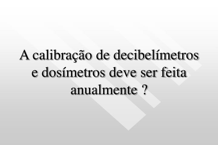A calibração de decibelímetros e dosímetros deve ser feita anualmente ?