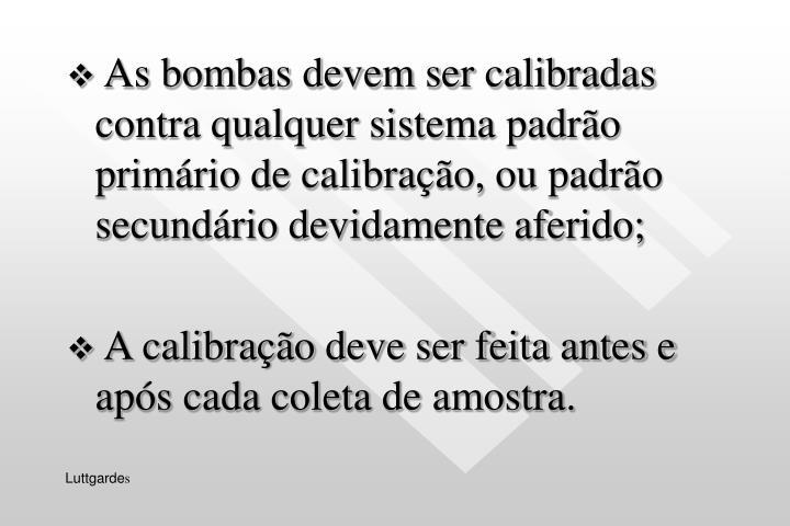 As bombas devem ser calibradas contra qualquer sistema padrão primário de calibração, ou padrão secundário devidamente aferido;