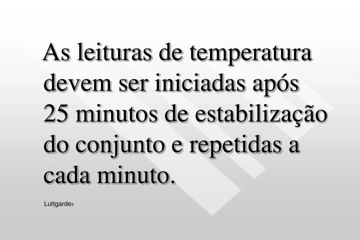As leituras de temperatura devem ser iniciadas após 25 minutos de estabilização do conjunto e repetidas a cada minuto.