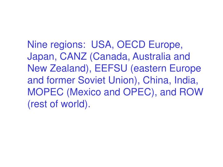 Nine regions:  USA, OECD Europe, Japan, CANZ (Canada, Australia and New Zealand), EEFSU (eastern Europe and former Soviet Union), China, India, MOPEC (Mexico and OPEC), and ROW (rest of world).