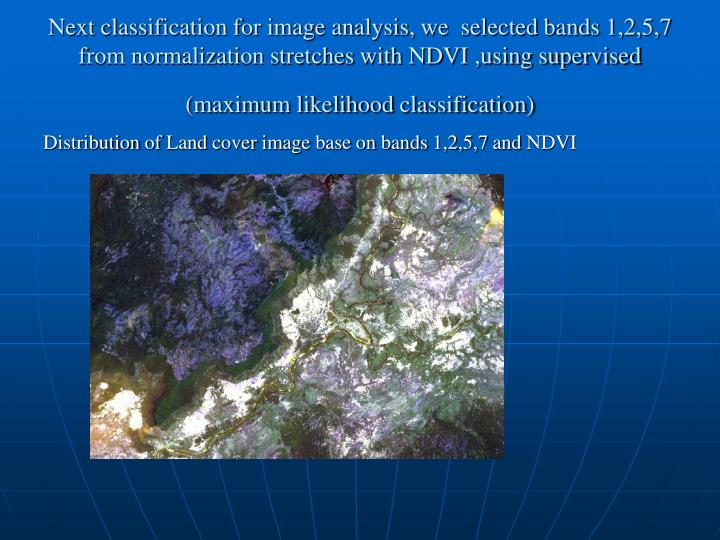 Next classification for image analysis, we  selected bands 1,2,5,7 from normalization stretches with NDVI ,using supervised (maximum likelihood classification)
