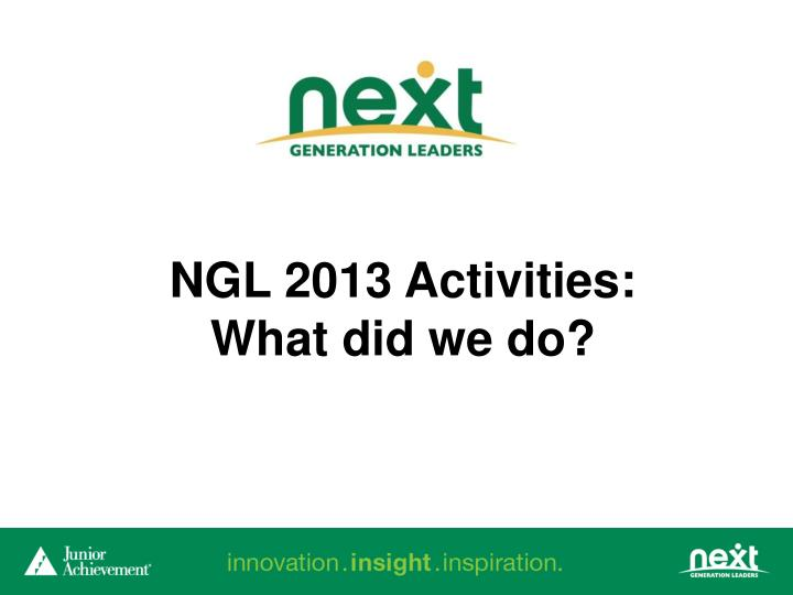 NGL 2013 Activities: What did we do?