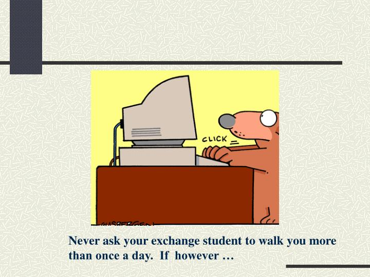 Never ask your exchange student to walk you more than once a day.  If  however …