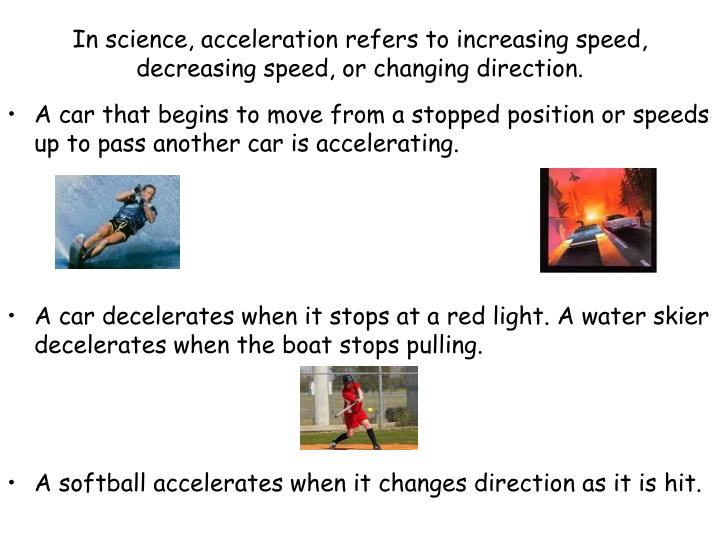 In science, acceleration refers to increasing speed, decreasing speed, or changing direction.