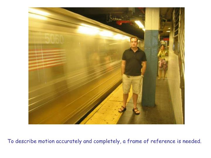 To describe motion accurately and completely, a frame of reference is needed.