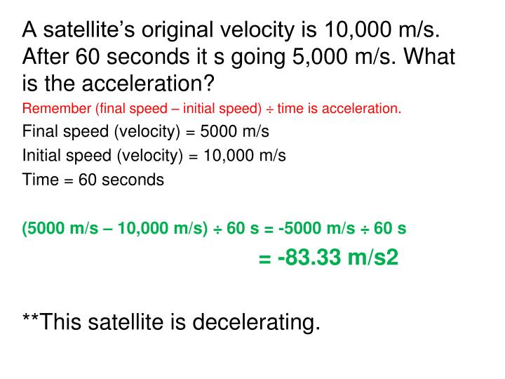 A satellite's original velocity is 10,000 m/s. After 60 seconds it s going 5,000 m/s. What is the acceleration?