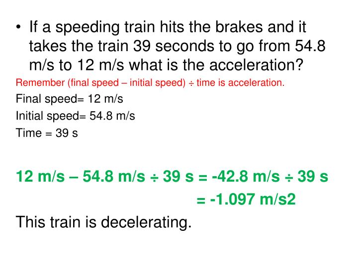 If a speeding train hits the brakes and it takes the train 39 seconds to go from 54.8 m/s to 12 m/s what is the acceleration