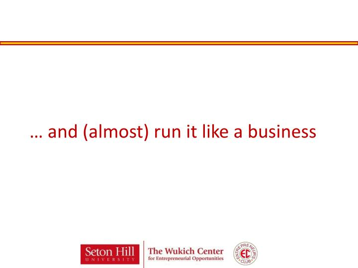 … and (almost) run it like a business