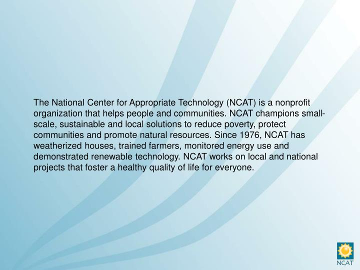 The National Center for Appropriate Technology (NCAT) is a nonprofit organization that helps people and communities. NCAT champions small-scale, sustainable and local solutions to reduce poverty, protect communities and promote natural resources. Since 1976, NCAT has weatherized houses, trained farmers, monitored energy use and demonstrated renewable technology. NCAT works on local and national projects that foster a healthy quality of life for everyone.