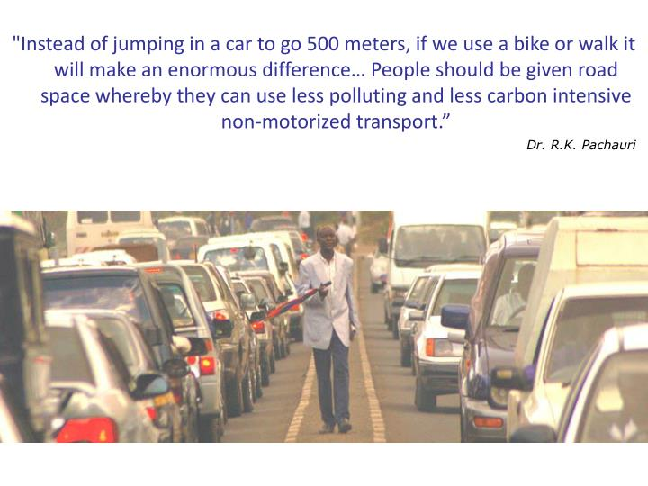"""""""Instead of jumping in a car to go 500 meters, if we use a bike or walk it will make an enormous difference… People should be given road space whereby they can use less polluting and less carbon intensive non-motorized transport."""""""