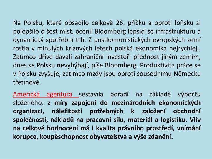 Na Polsku, které obsadilo celkově 26. příčku a oproti loňsku si polepšilo o šest míst, ocenil Bloomberg lepšící se infrastrukturu a dynamický spotřební trh. Z postkomunistických evropských zemí rostla v minulých krizových letech polská ekonomika nejrychleji. Zatímco dříve dávali zahraniční investoři přednost jiným zemím, dnes se Polsku nevyhýbají, píše Bloomberg. Produktivita práce se v Polsku zvyšuje, zatímco mzdy jsou oproti sousednímu Německu třetinové.