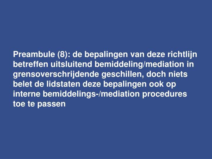 Preambule (8): de bepalingen van deze richtlijn betreffen uitsluitend bemiddeling/mediation in grensoverschrijdende geschillen, doch niets belet de lidstaten deze bepalingen ook op  interne bemiddelings-/mediation procedures toe te passen