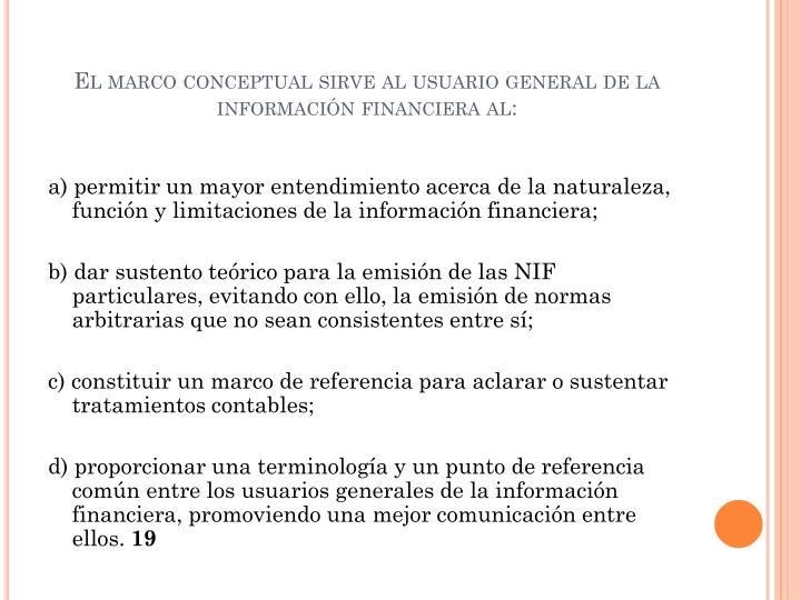 El marco conceptual sirve al usuario general de la información financiera al: