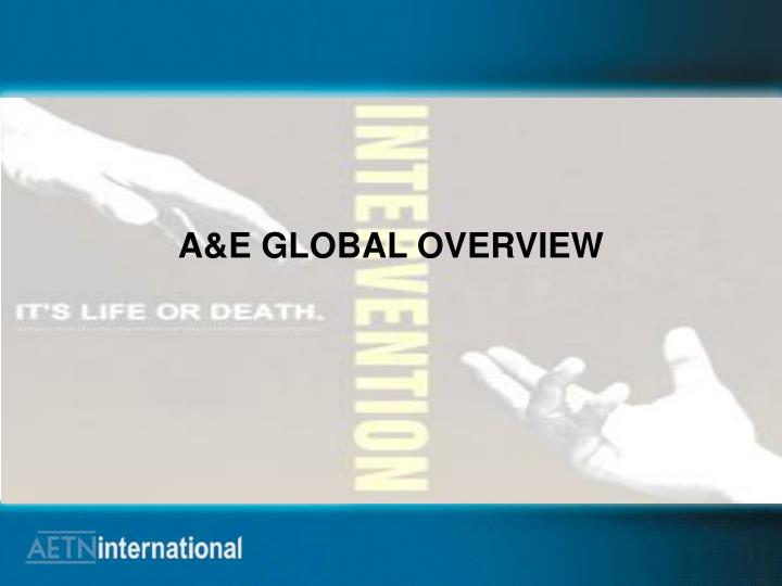 A&E GLOBAL OVERVIEW