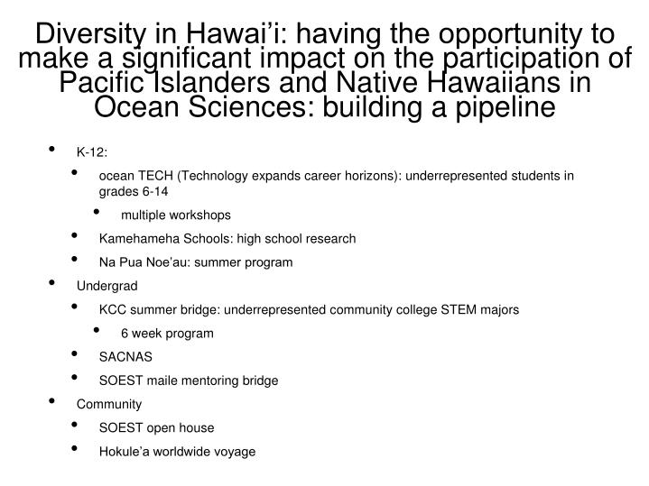 Diversity in Hawai'i: having the opportunity to make a significant impact on the participation of Pacific Islanders and Native Hawaiians in Ocean Sciences: building a pipeline