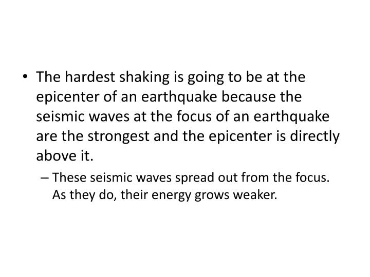 The hardest shaking is going to be at the epicenter of an earthquake because the seismic waves at the focus of an earthquake are the strongest and the epicenter is directly above it.