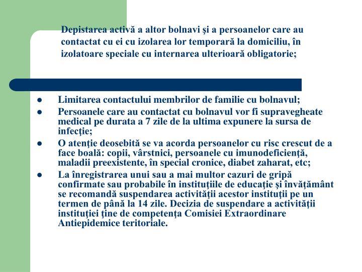 Depistarea activă a altor bolnavi şi a persoanelor care au contactat cu ei cu izolarea lor temporară la domiciliu, în izolatoare speciale cu internarea ulterioară obligatorie;