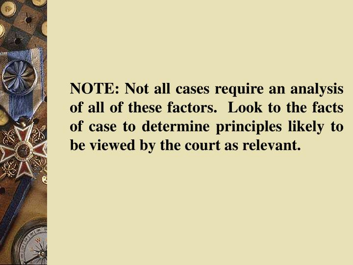 NOTE: Not all cases require an analysis of all of these factors.  Look to the facts of case to determine principles likely to be viewed by the court as relevant.