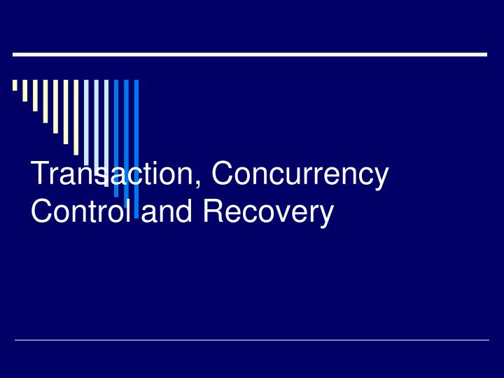 Transaction, Concurrency Control and Recovery