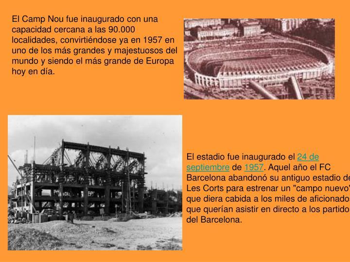 El Camp Nou fue inaugurado con una capacidad cercana a las 90.000 localidades, convirtiéndose ya en 1957 en uno de los más grandes y majestuosos del mundo y siendo el más grande de Europa hoy en día.