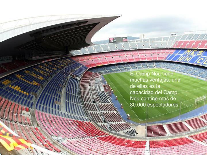 El Camp Nou tiene muchas ventajas, una de ellas es la capacidad del Camp Nou contine más de 80.000 espectadores