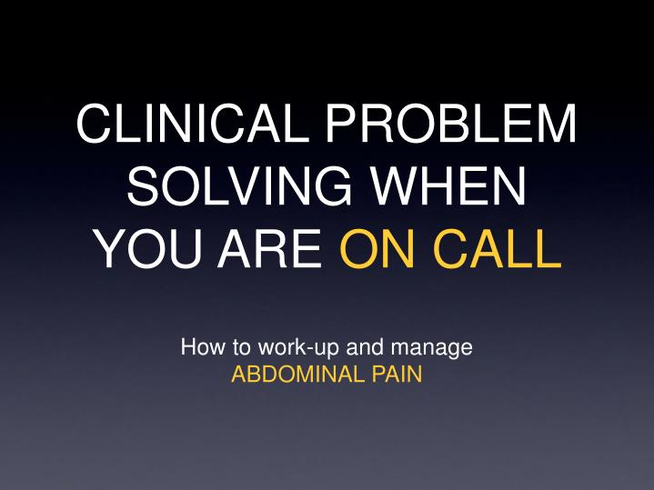 CLINICAL PROBLEM SOLVING WHEN YOU ARE