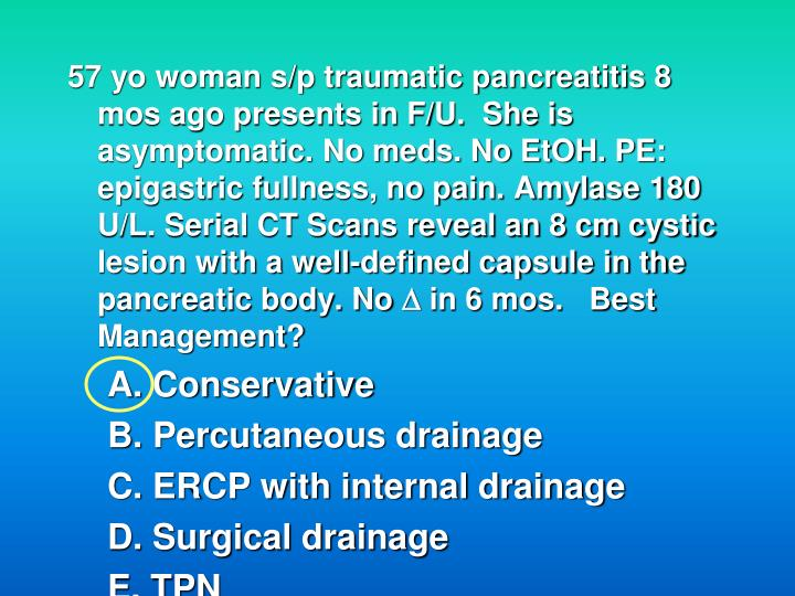 57 yo woman s/p traumatic pancreatitis 8 mos ago presents in F/U.  She is asymptomatic. No meds. No EtOH. PE: epigastric fullness, no pain. Amylase 180 U/L. Serial CT Scans reveal an 8 cm cystic lesion with a well-defined capsule in the pancreatic body. No