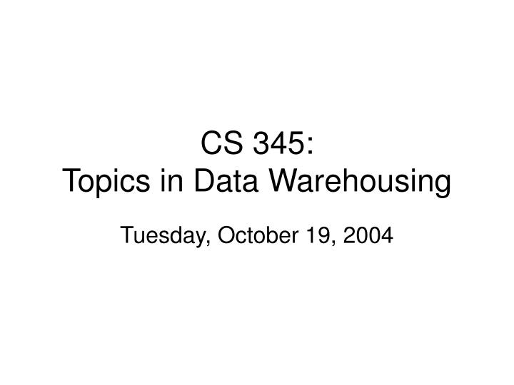Cs 345 topics in data warehousing