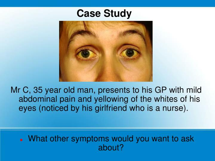 Mr C, 35 year old man, presents to his GP with mild abdominal pain and yellowing of the whites of his eyes (noticed by his girlfriend who is a nurse).