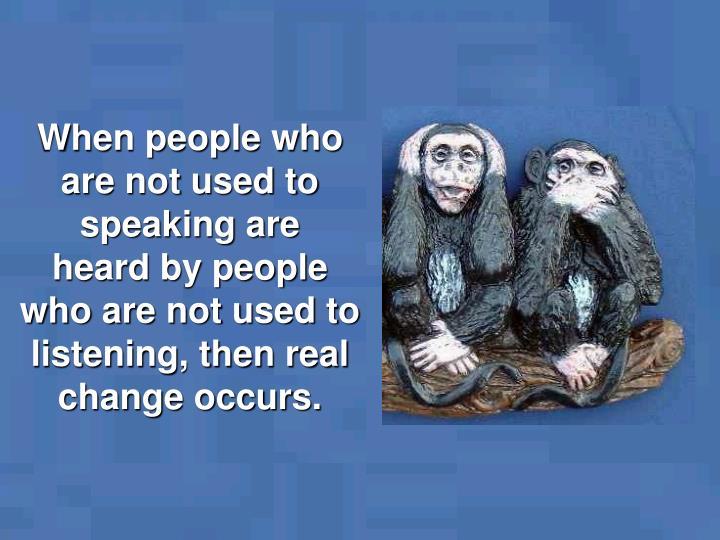 When people who are not used to speaking are           heard by people  who are not used to listening, then real change occurs.