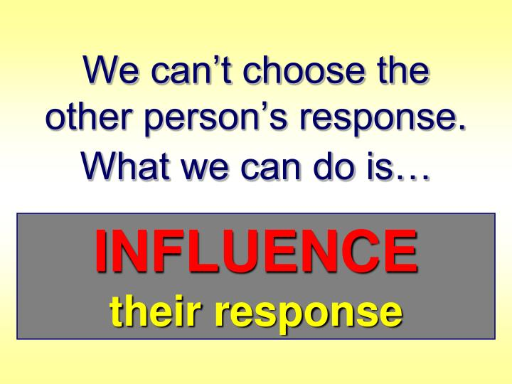 We can't choose the             other person's response. What we can do is…