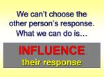 we can t choose the other person s response what we can do is