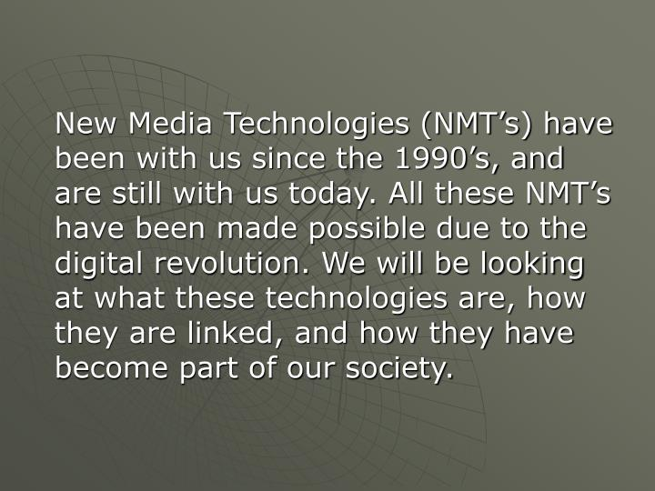 New Media Technologies (NMT's) have been with us since the 1990's, and are still with us today. All these NMT's have been made possible due to the digital revolution. We will be looking at what these technologies are, how they are linked, and how they have become part of our society.