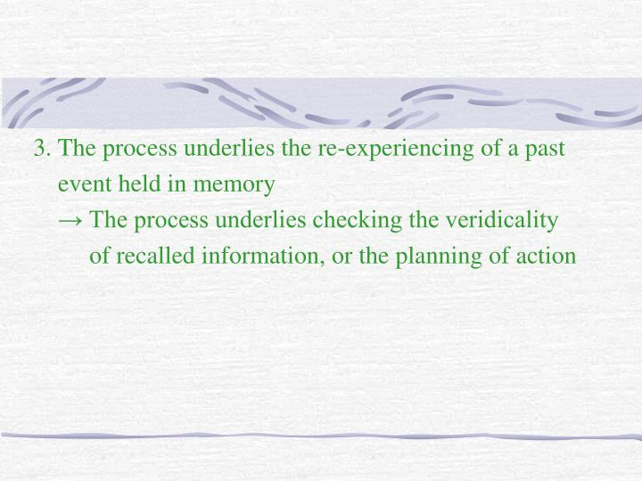 3. The process underlies the re-experiencing of a past
