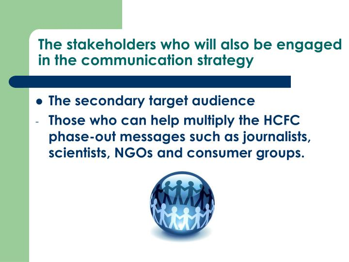 The stakeholders who will also be engaged in the communication strategy