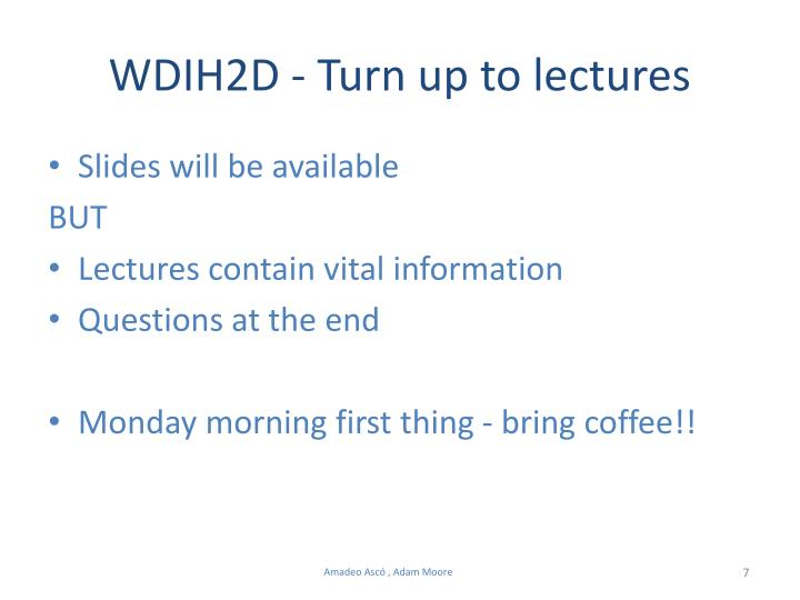 WDIH2D - Turn up to lectures