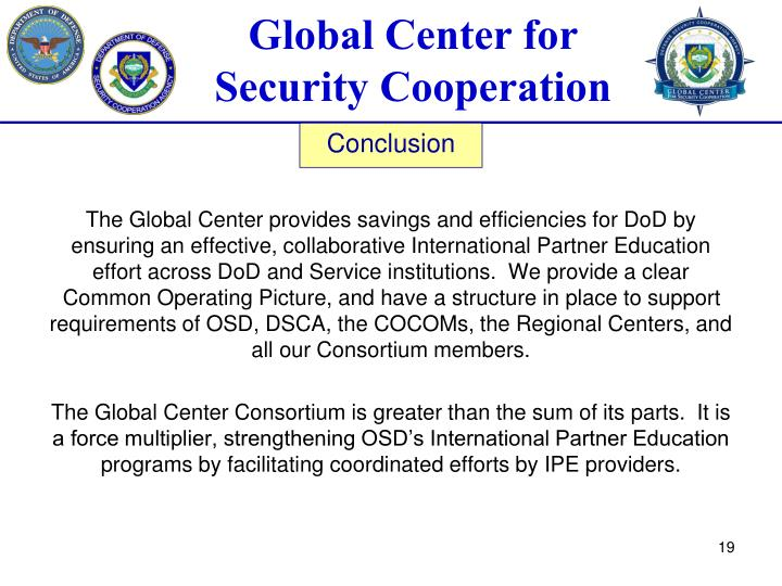 The Global Center provides savings and efficiencies for DoD by ensuring an effective, collaborative International Partner Education effort across DoD and Service institutions.  We provide a clear Common Operating Picture, and have a structure in place to support requirements of OSD, DSCA, the COCOMs, the Regional Centers, and all our Consortium members.