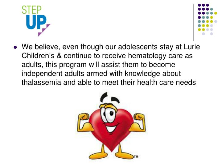 We believe, even though our adolescents stay at Lurie Children's & continue to receive hematology care as adults, this program will assist them to become independent adults armed with knowledge about thalassemia and able to meet their health care needs