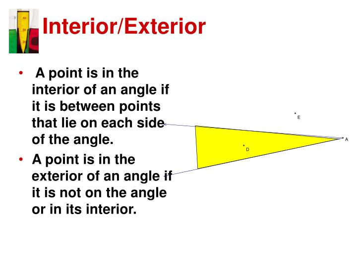 A point is in the interior of an angle if it is between points that lie on each side of the angle.