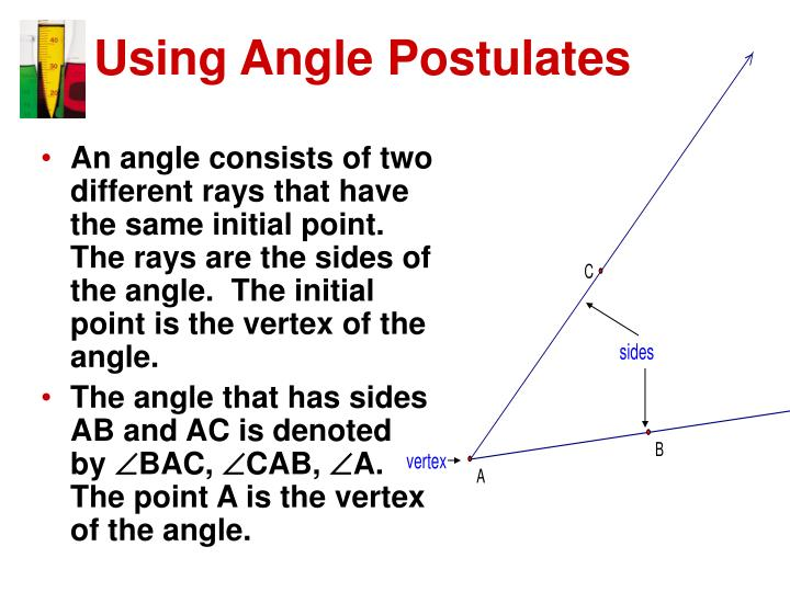 An angle consists of two different rays that have the same initial point.  The rays are the sides of the angle.  The initial point is the vertex of the angle.