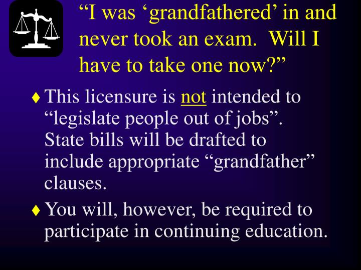 """I was 'grandfathered' in and never took an exam.  Will I have to take one now?"""