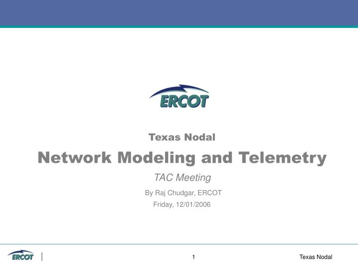 texas nodal network modeling and telemetry tac meeting by raj chudgar ercot friday 12 01 2006