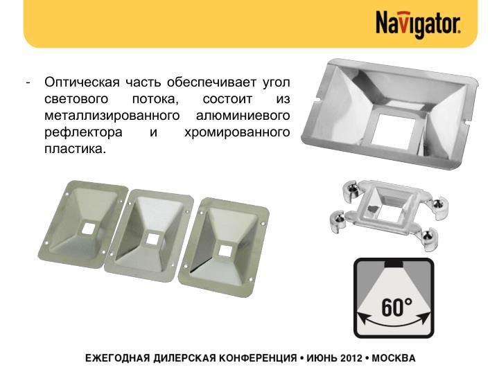 Оптическая часть обеспечивает угол светового потока, состоит из металлизированного алюминиевого рефлектора и хромированного пластика.