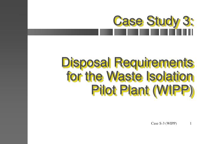 Case study 3 disposal requirements for the waste isolation pilot plant wipp
